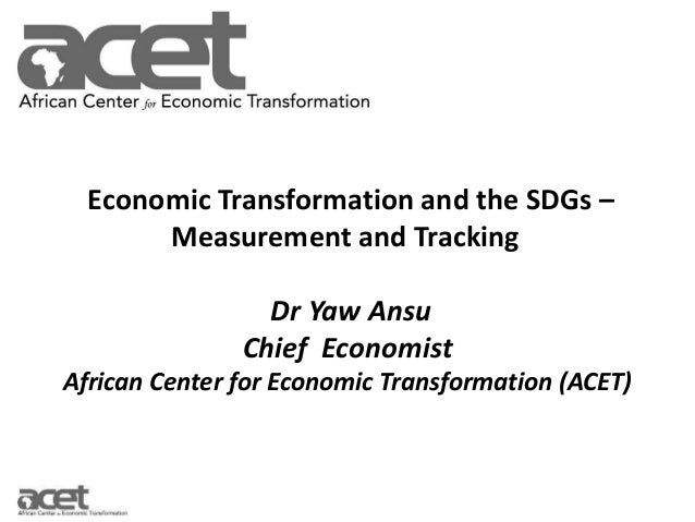 Economic Transformation and the SDGs – Measurement and Tracking Dr Yaw Ansu Chief Economist African Center for Economic Tr...
