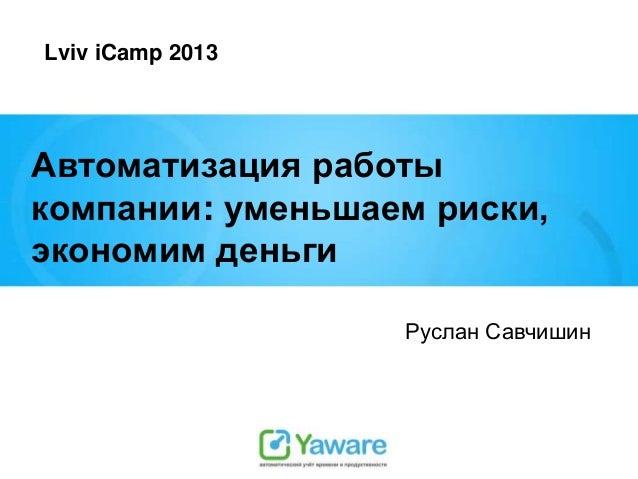 Lviv iCamp 2013  Автоматизация работы компании: уменьшаем риски, экономим деньги Руслан Савчишин