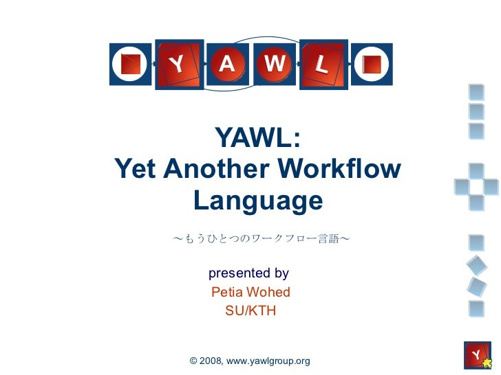 YAWL: Yet Another Workflow Language presented by  Petia Wohed SU/KTH ~もうひとつのワークフロー言語~