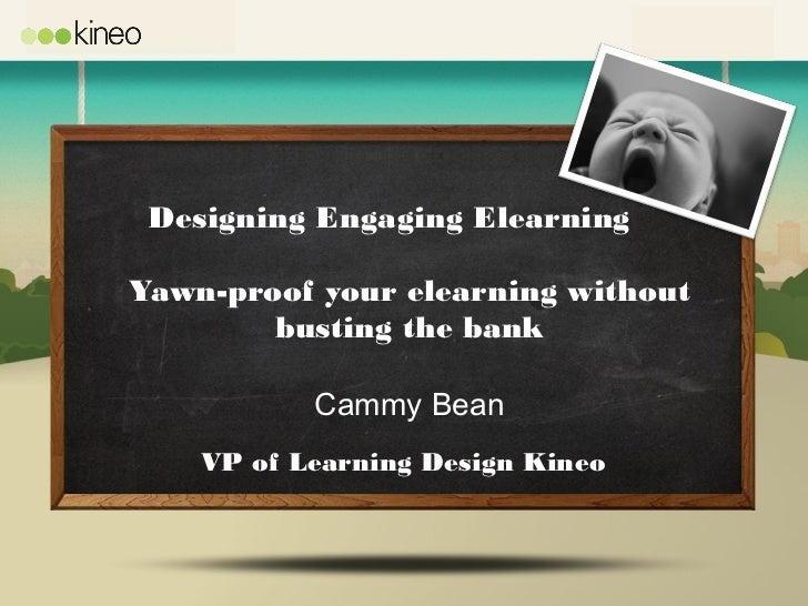 Designing Engaging ElearningYawn-proof your elearning without        busting the bank           Cammy Bean    VP of Learni...