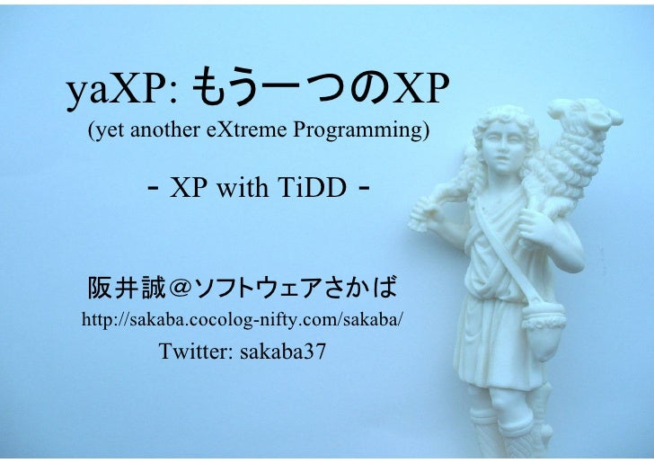 yaXP: もう一つのXP(yet another eXtreme Programming)       - XP with TiDD -阪井誠@ソフトウェアさかばhttp://sakaba.cocolog-nifty.com/sakaba/ ...