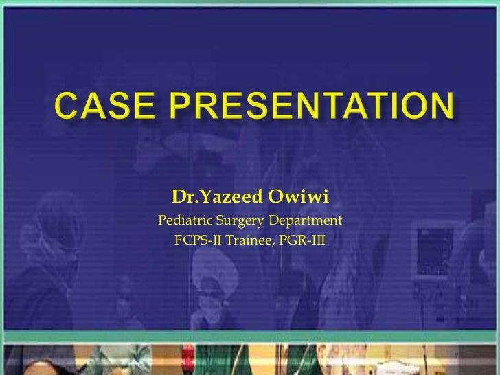 CASE PRESENTATION<br />Dr.YazeedOwiwi<br />Pediatric Surgery Department<br />FCPS-II Trainee, PGR-III<br />