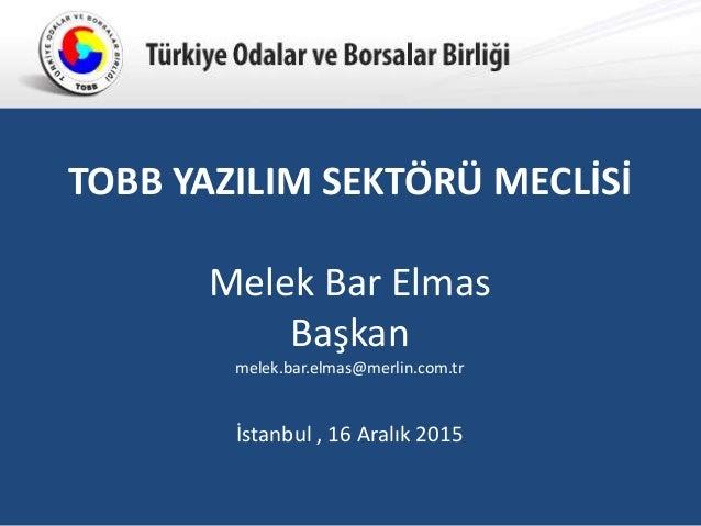 Türkiye Odalar ve Borsalar BirliğiTürkiye Odalar ve Borsalar Birliği İstanbul , 16 Aralık 2015 TOBB YAZILIM SEKTÖRÜ MECLİS...