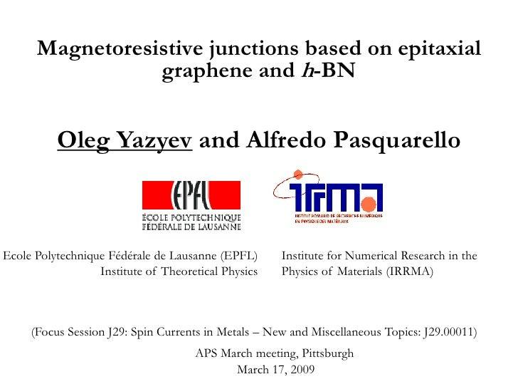 Magnetoresistive junctions based on epitaxial                  graphene and h-BN             Oleg Yazyev and Alfredo Pasqu...