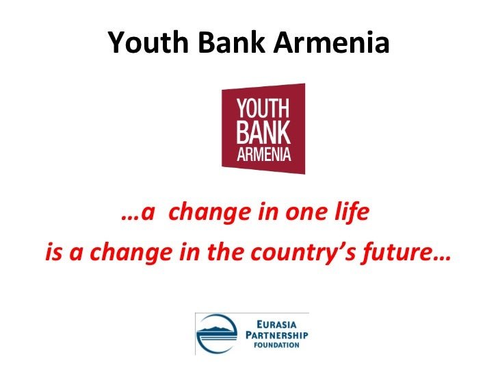 Youth Bank Armenia       …a change in one lifeis a change in the country's future…