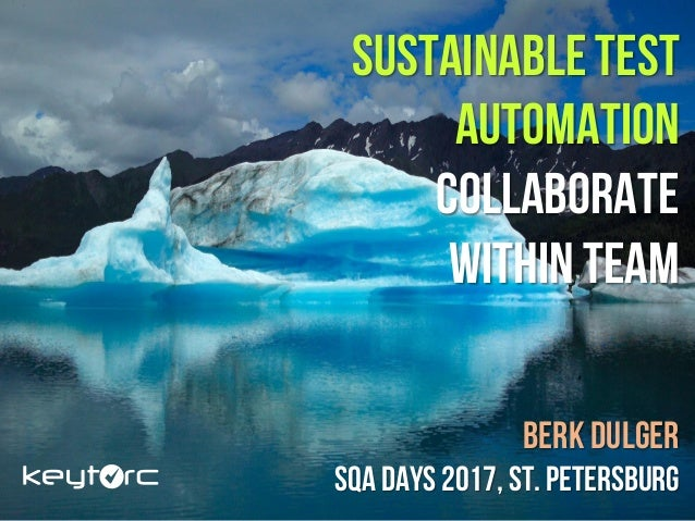 SUSTAINABLE TEST AUTOMATION COLLABORATE WITHIN TEAM Berk DUlger SQA Days 2017, St. Petersburg