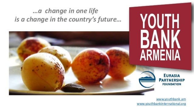 www.youthbank.am www.youthbankinternational.org …a change in one life is a change in the country's future…