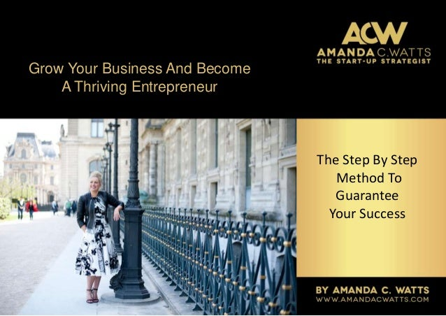 Grow Your Business And Become A Thriving Entrepreneur The Step By Step Method To Guarantee Your Success