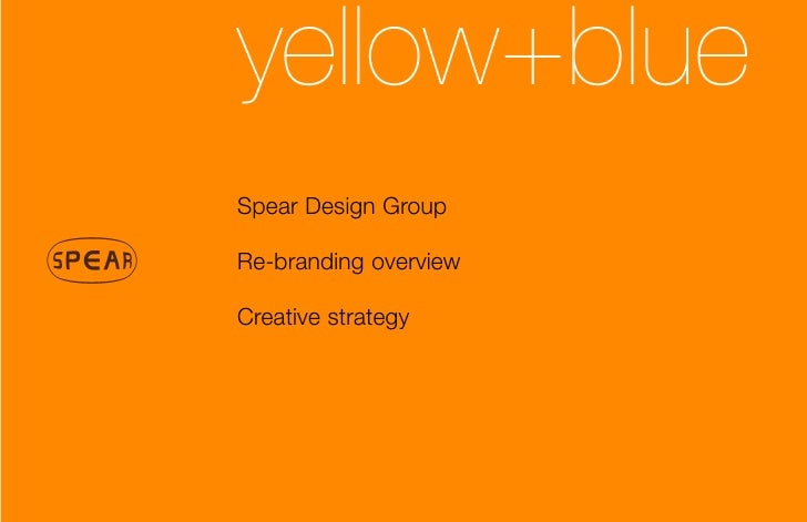 yellow+blue Spear Design Group  Re-branding overview  Creative strategy