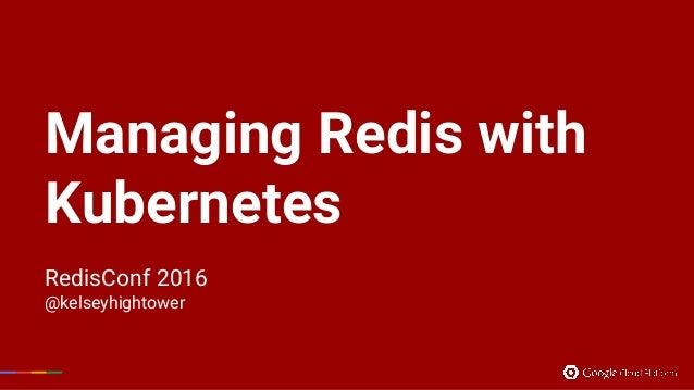 Managing Redis with Kubernetes RedisConf 2016 @kelseyhightower