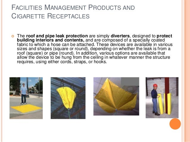 FACILITIES MANAGEMENT PRODUCTS AND CIGARETTE RECEPTACLES  The roof and pipe leak protection are simply diverters, designe...