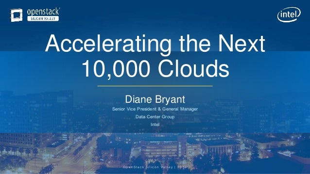 OpenStack Silicon Valley | 2015 Accelerating the Next 10,000 Clouds Diane Bryant Senior Vice President & General Manager D...