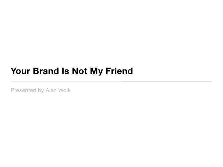 Your Brand Is Not My Friend	 Presented by Alan Wolk