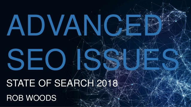 ADVANCED SEO ISSUES STATE OF SEARCH 2018 ROB WOODS