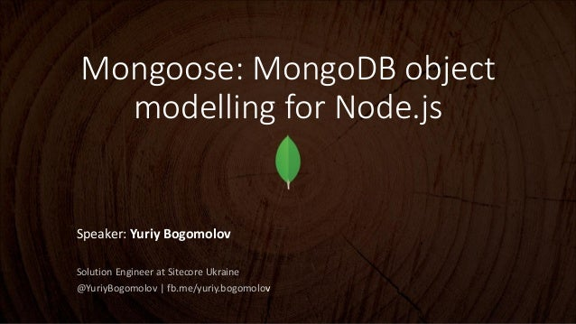 Mongoose: MongoDB object modelling for Node.js  Speaker: Yuriy Bogomolov Solution Engineer at Sitecore Ukraine @YuriyBogom...
