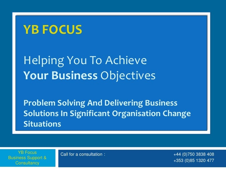YB FOCUS         Helping You To Achieve        Your Business Objectives         Problem Solving And Delivering Business   ...
