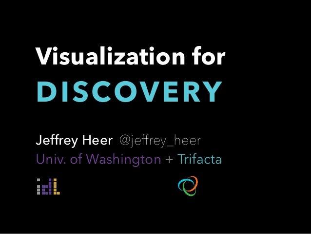 Jeffrey Heer @jeffrey_heer Univ. of Washington + Trifacta Visualization for DISCOVERY