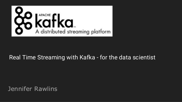 Jennifer Rawlins Real Time Streaming with Kafka - for the data scientist