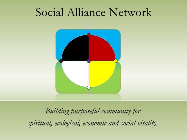 Social Alliance Network Building purposeful community for spiritual, ecological, economic and social vitality.