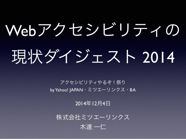 Webアクセシビリティの 現状ダイジェスト 2014 株式会社ミツエーリンクス 木達 一仁 2014年12月4日 アクセシビリティやるぞ!祭り byYahoo! JAPAN・ミツエーリンクス・BA