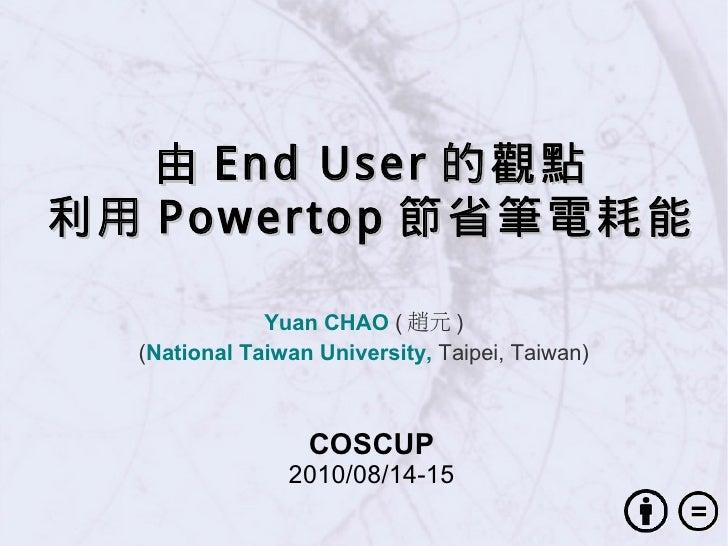 由 End User 的觀點 利用 Powertop 節省筆電耗能                Yuan CHAO ( 趙元 )   (National Taiwan University, Taipei, Taiwan)          ...