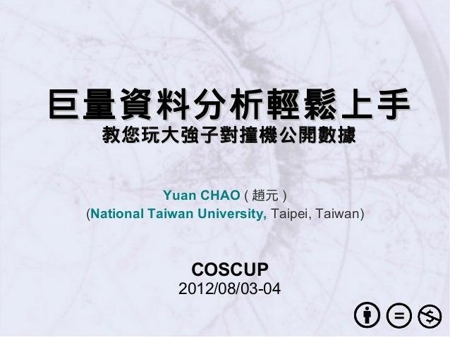 巨量資料分析輕鬆上手巨量資料分析輕鬆上手 教您玩大強子對撞機公開數據教您玩大強子對撞機公開數據 Yuan CHAO ( 趙元 ) (National Taiwan University, Taipei, Taiwan) COSCUP 2012/...