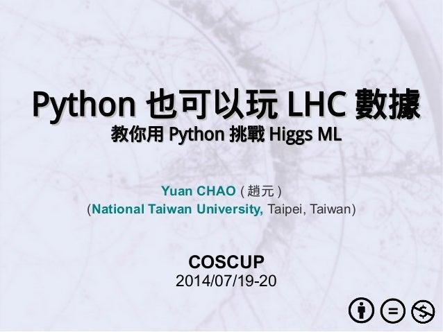 PythonPython 也可以玩也可以玩 LHCLHC 數據數據 教你用教你用 PythonPython 挑戰挑戰 Higgs MLHiggs ML Yuan CHAO ( 趙元 ) (National Taiwan University, ...