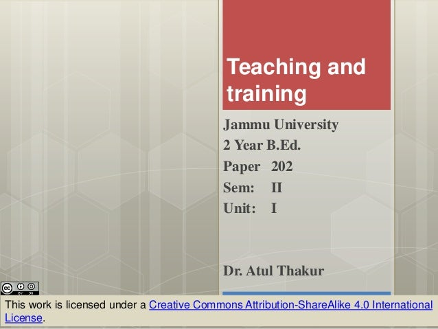 Teaching and training Jammu University 2 Year B.Ed. Paper 202 Sem: II Unit: I This work is licensed under a Creative Commo...