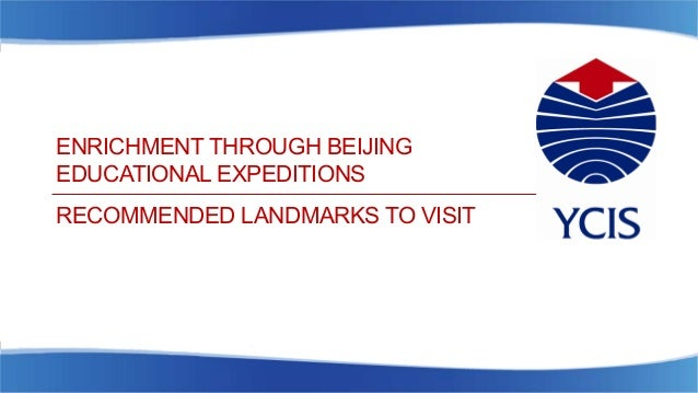 ENRICHMENT THROUGH BEIJING EDUCATIONAL EXPEDITIONS RECOMMENDED LANDMARKS TO VISIT