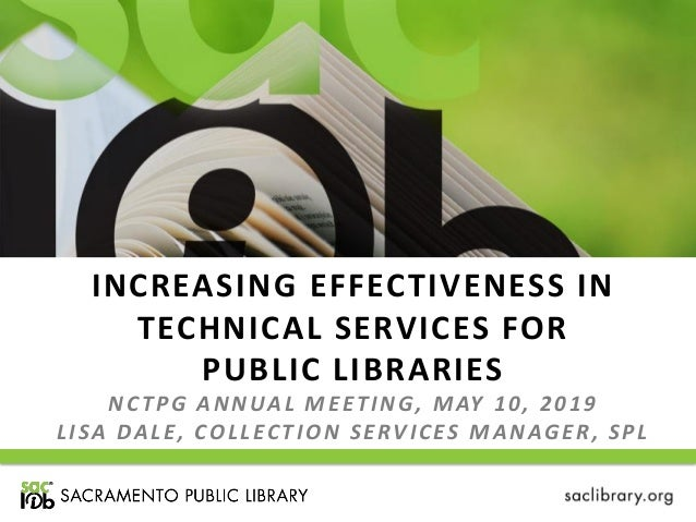 INCREASING EFFECTIVENESS IN TECHNICAL SERVICES FOR PUBLIC LIBRARIES NCTPG ANNUAL MEETING, MAY 10, 2019 LISA DALE, COLLECTI...