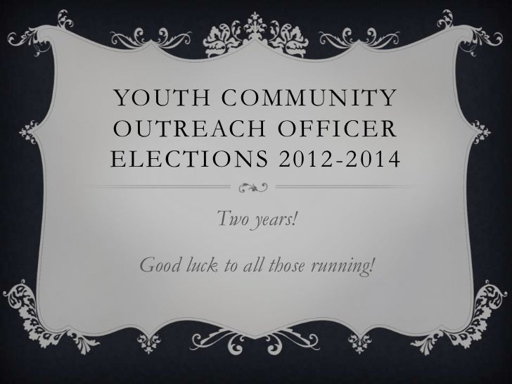 YOUTH COMMUNITYOUTREACH OFFICERELECTIONS 2012-2014           Two years! Good luck to all those running!