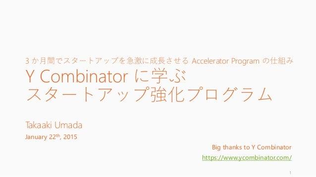 3 か月間でスタートアップを急激に成長させる Accelerator Program の仕組み Y Combinator に学ぶ スタートアップ強化プログラム Takaaki Umada January 22th, 2015 Big thank...