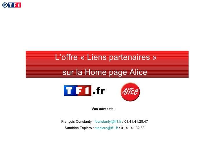L'offre «Liens partenaires»  sur la Home page Alice  Vos contacts :  François Constanty :  [email_address]  / 01.41.41.2...