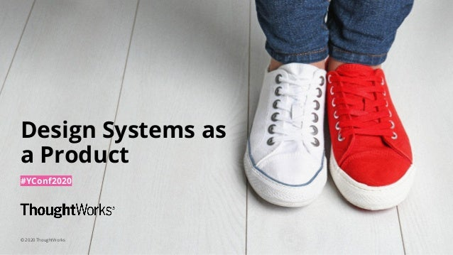 1 Design Systems as a Product #YConf2020 © 2020 ThoughtWorks