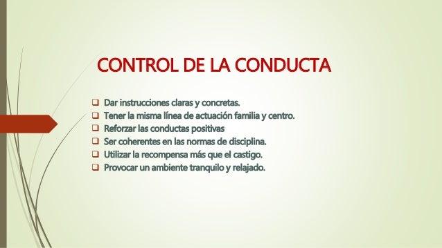 CONTROL DE LA CONDUCTA  Dar instrucciones claras y concretas.  Tener la misma línea de actuación familia y centro.  Ref...