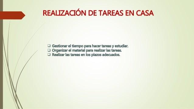 REALIZACIÓN DE TAREAS EN CASA  Gestionar el tiempo para hacer tareas y estudiar.  Organizar el material para realizar la...