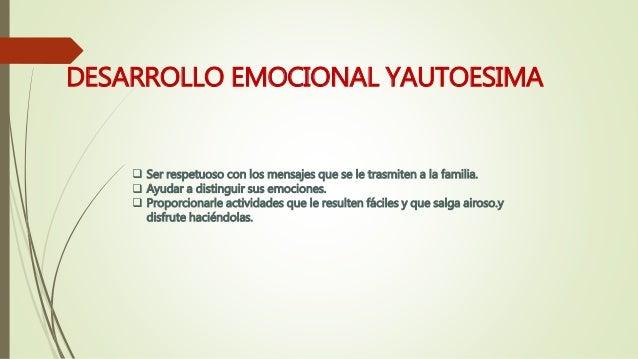 DESARROLLO EMOCIONAL YAUTOESIMA  Ser respetuoso con los mensajes que se le trasmiten a la familia.  Ayudar a distinguir ...