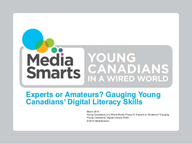 Experts or Amateurs? Gauging Young Canadians' Digital Literacy Skills March 2014 Young Canadians in a Wired World, Phase I...