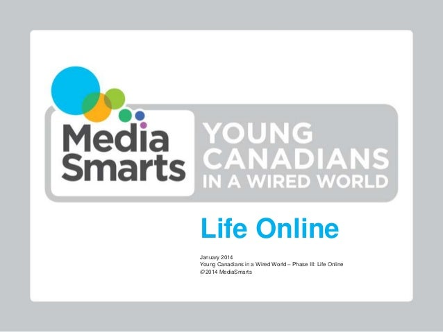 Life Online January 2014 Young Canadians in a Wired World – Phase III: Life Online © 2014 MediaSmarts