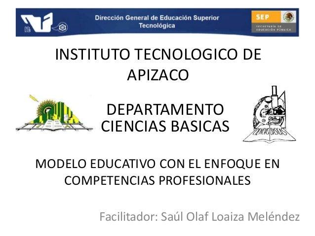 INSTITUTO TECNOLOGICO DE APIZACO Facilitador: Saúl Olaf Loaiza Meléndez DEPARTAMENTO CIENCIAS BASICAS MODELO EDUCATIVO CON...