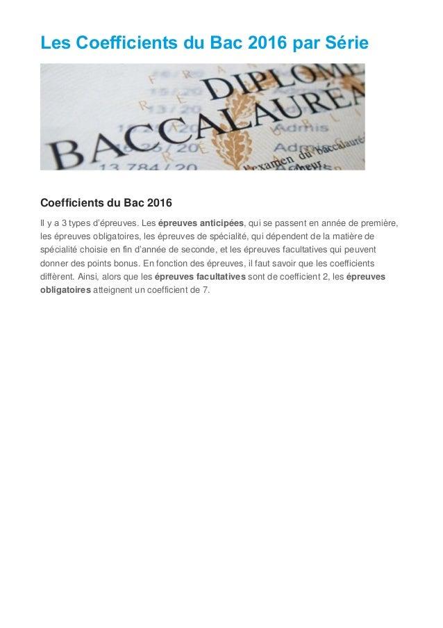 Les Coefficients du Bac 2016 par Série Coefficients du Bac 2016 Il y a 3 types d'épreuves. Les épreuves anticipées, qui se...