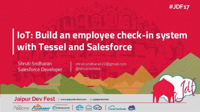 Jaipur Dev Fest www.jaipurdevfest.com @jaipurdevfest IoT: Build an employee check-in system with Tessel and Salesforce Shr...