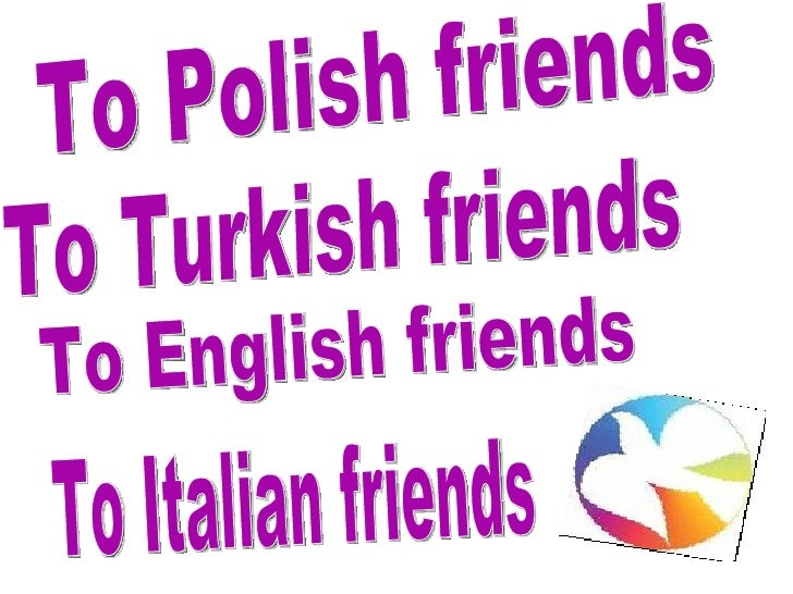 To Polish friends To Turkish friends To English friends To Italian friends