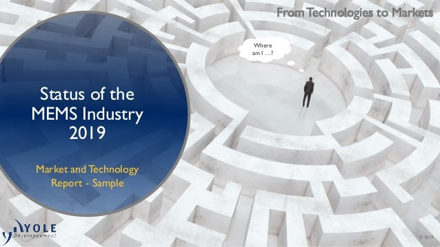 © 2019 From Technologies to Markets Status of the MEMS Industry 2019 Market and Technology Report - Sample Where am I …?