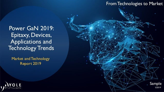 From Technologies to Market Power GaN 2019: Epitaxy, Devices, Applications and TechnologyTrends Market and Technology Repo...