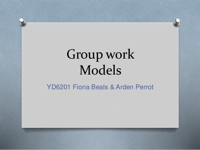 Group work Models YD6201 Fiona Beals & Arden Perrot