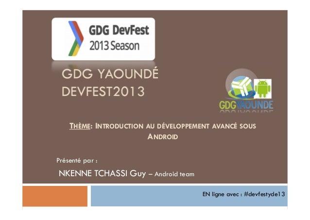 GDG YAOUNDÉ DEVFEST2013 Présenté par : NKENNE TCHASSI Guy – Android team THÈME: INTRODUCTION AU DÉVELOPPEMENT AVANCÉ SOUS ...