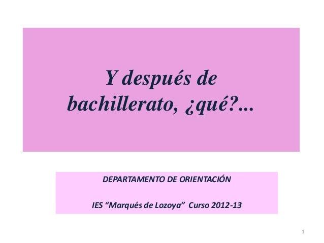 """Y después de bachillerato, ¿qué?...  DEPARTAMENTO DE ORIENTACIÓN IES """"Marqués de Lozoya"""" Curso 2012-13 1"""