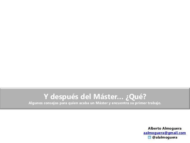 Y después del Máster… ¿Qué?Algunos consejos para quien acaba un Máster y encuentra su primer trabajo.Alberto Almogueraaalm...