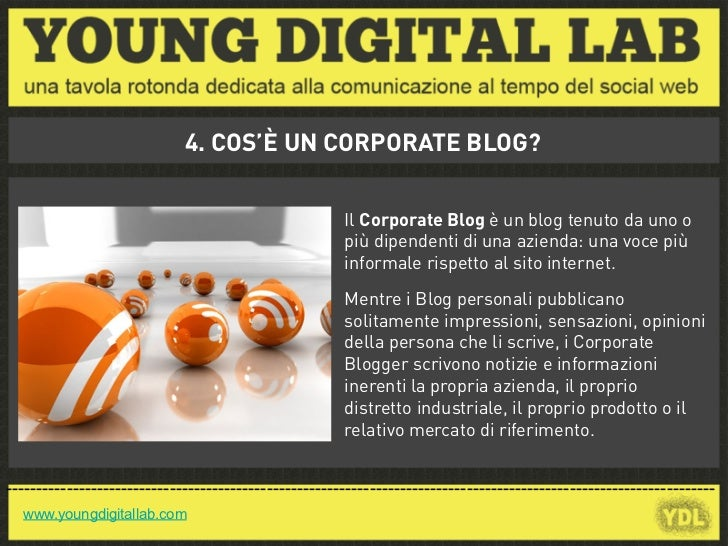 4. COS'È UN CORPORATE BLOG?                                                       Il Corporate Blog è un blog tenuto da un...